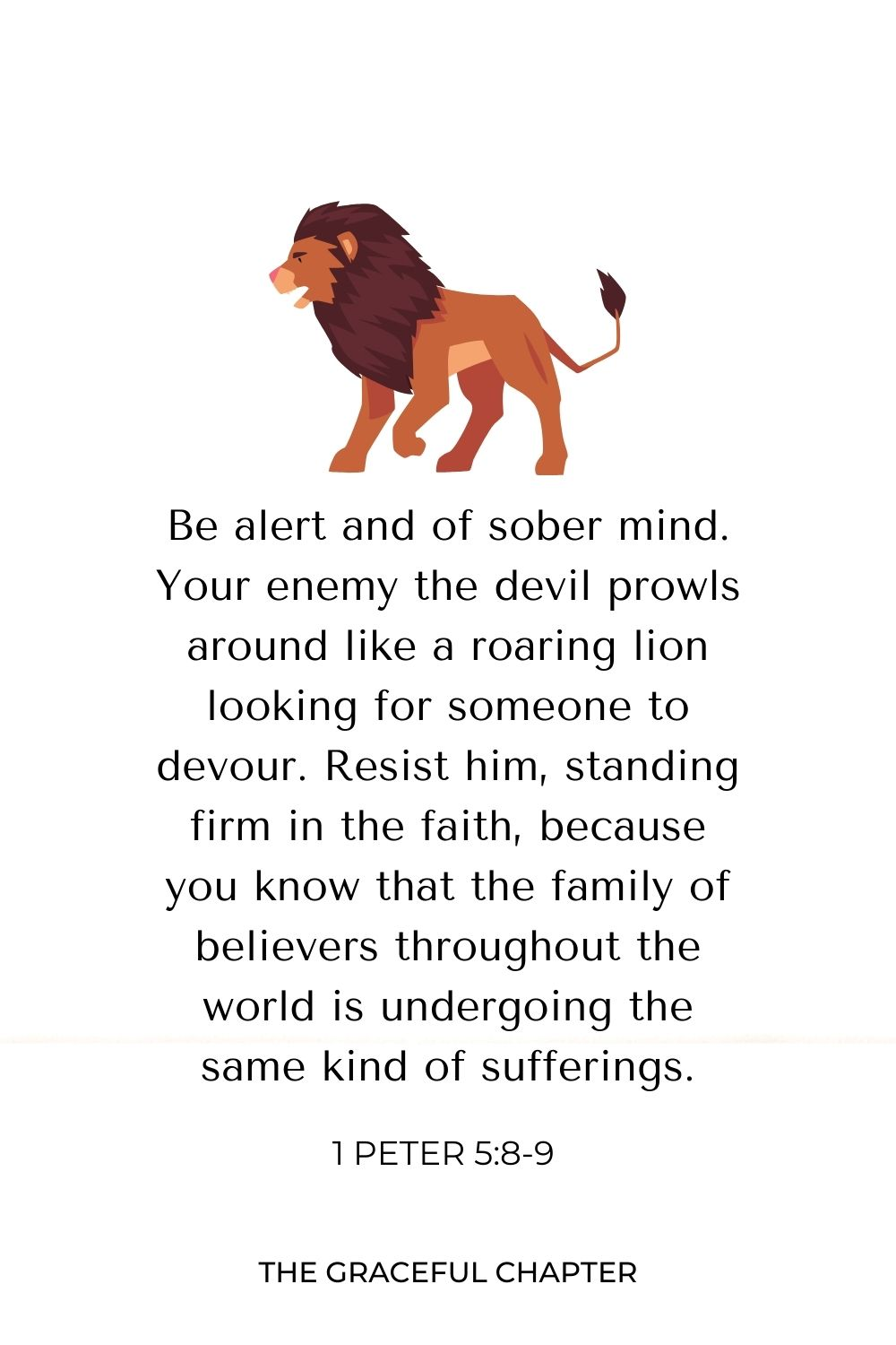 Be alert and of sober mind. Your enemy the devil prowls around like a roaring lion looking for someone to devour. Resist him, standing firm in the faith, because you know that the family of believers throughout the world is undergoing the same kind of sufferings. 1 Peter 5:8-9