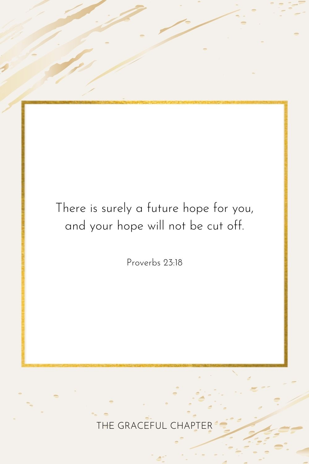 There is surely a future hope for you, and your hope will not be cut off  Proverbs 23:18