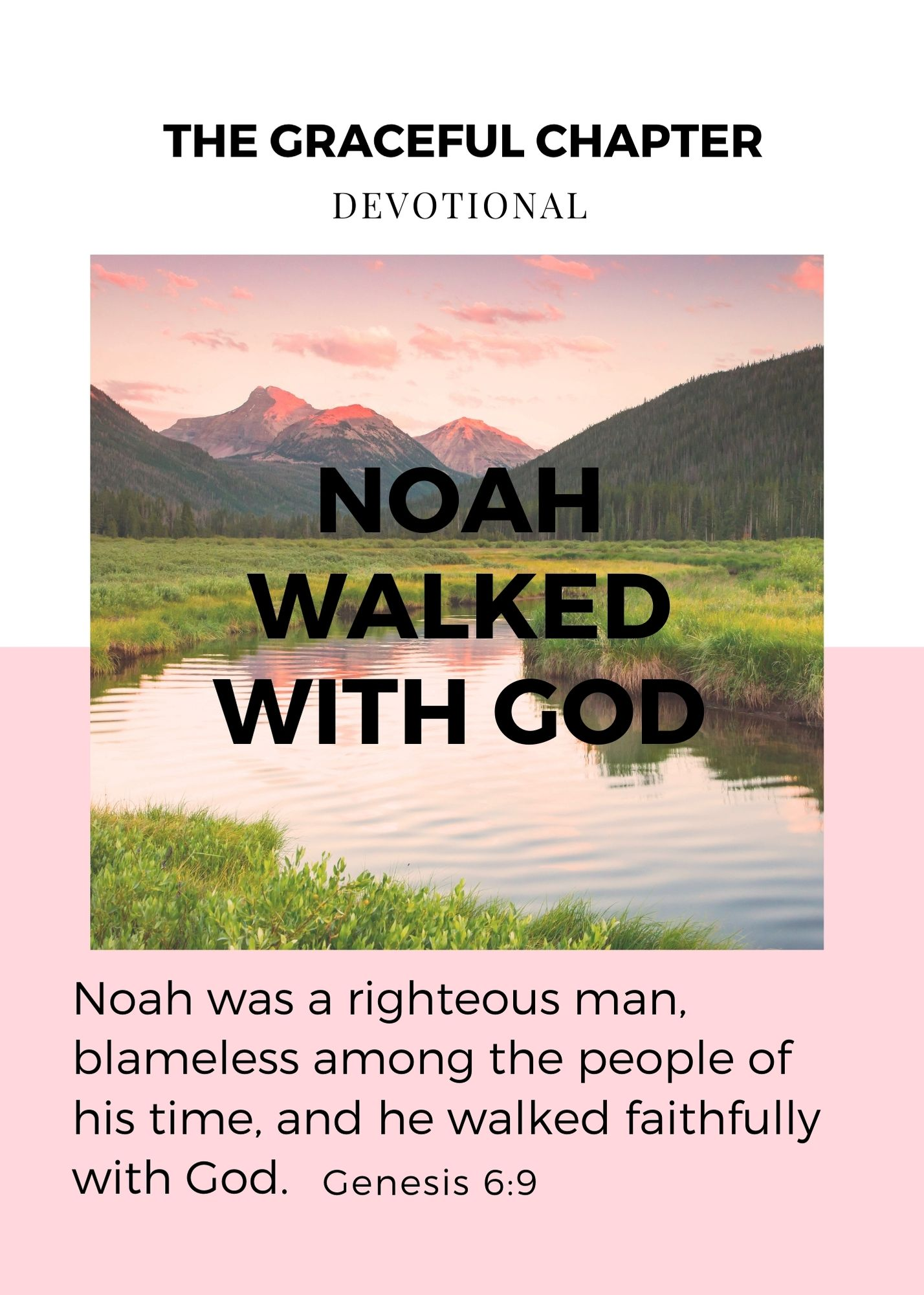 This is the account of Noah and his family.  Noah was a righteous man, blameless among the people of his time, and he walked faithfully with God. Genesis 6:9