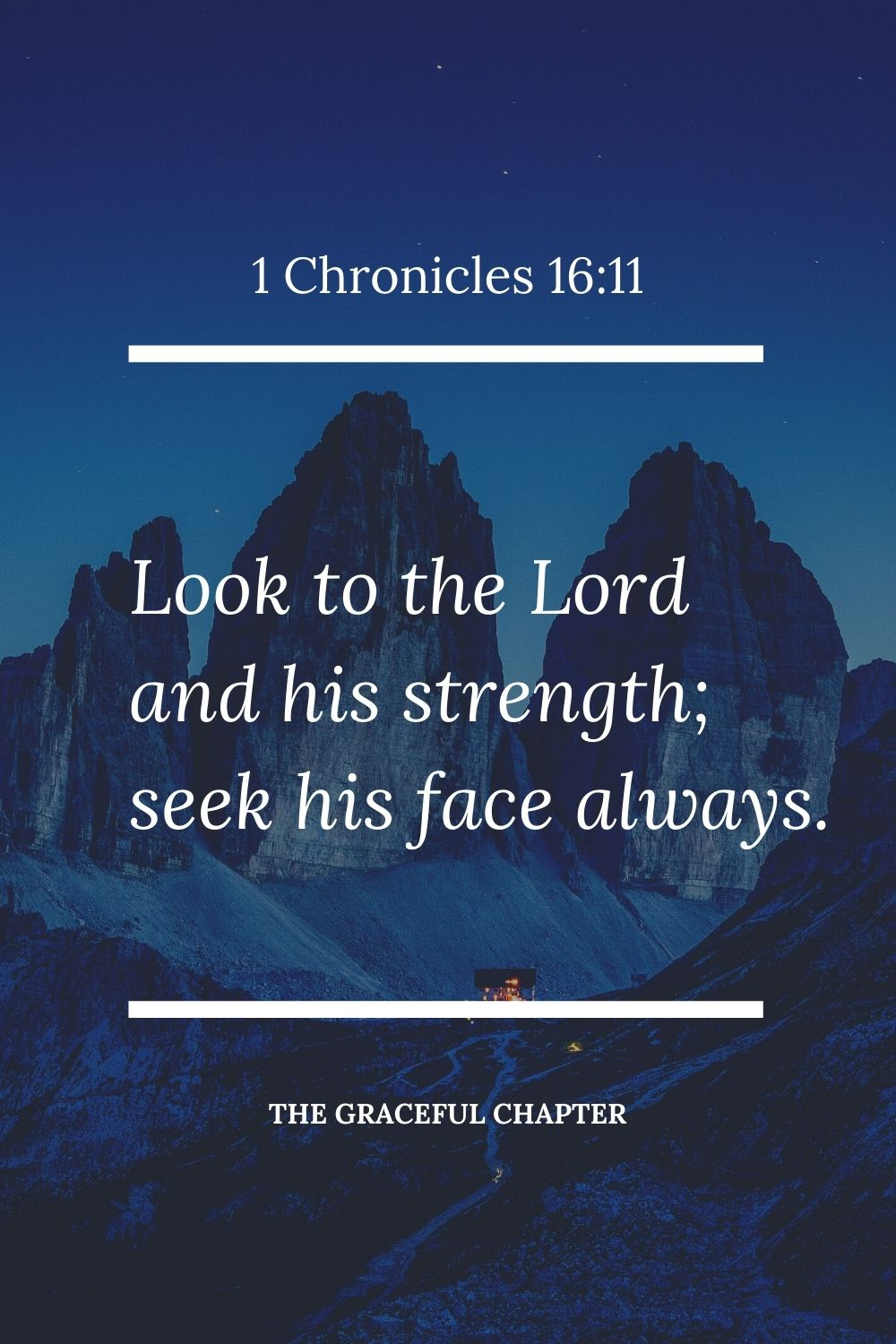 Look to the Lord and his strength; seek his face always. 1 Chronicles 16:11