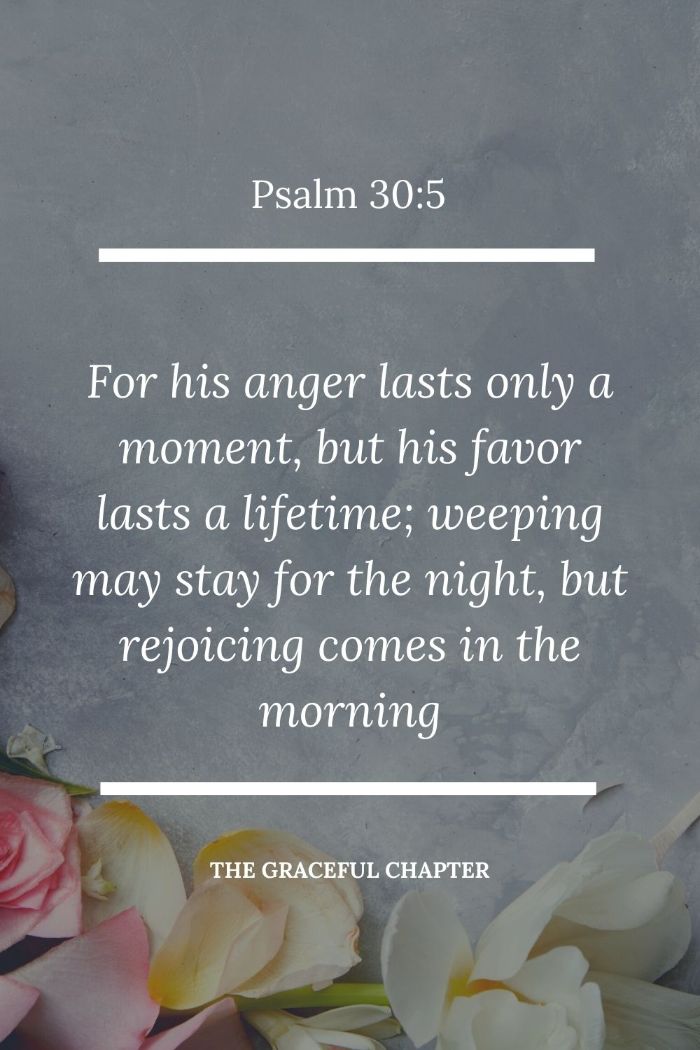 For his anger lasts only a moment, but his favor lasts a lifetime; weeping may stay for the night, but rejoicing comes in the morning Psalm 30:5