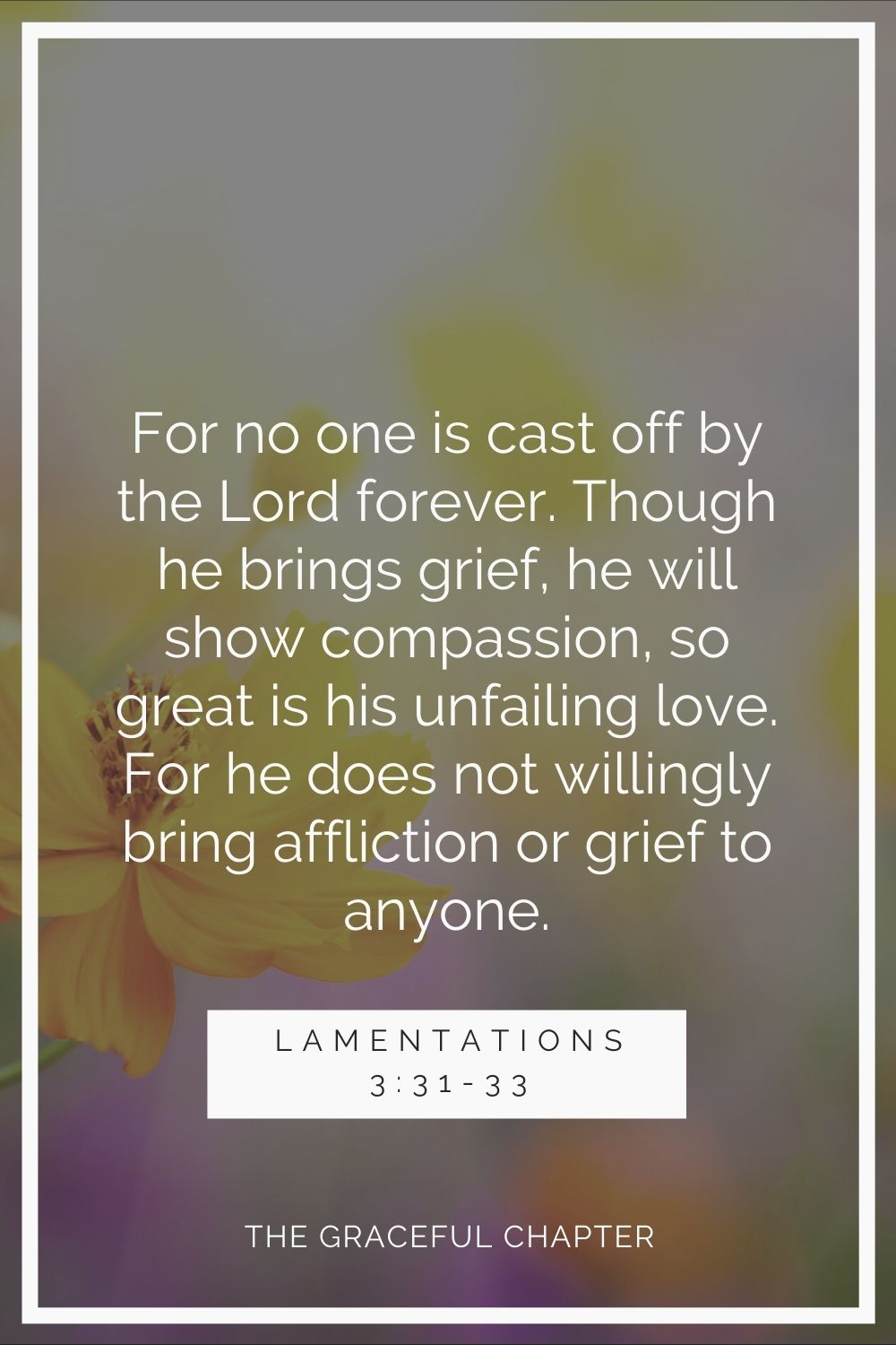 For no one is cast-off  by the Lord forever. Though he brings grief, he will show compassion, so great is his unfailing love. For he does not willingly bring affliction or grief to anyone Lamentations 3:31-33.