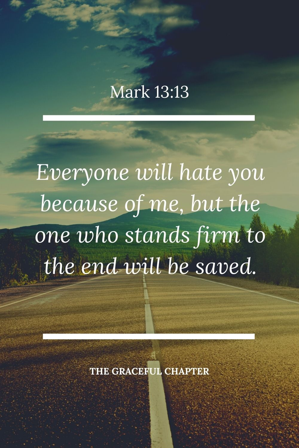 Everyone will hate you because of me, but the one who stands firm to the end will be saved. Mark 13:13
