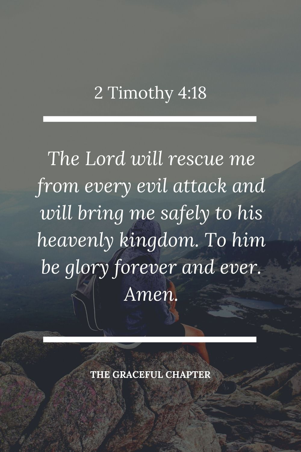 The Lord will rescue me from every evil attack and will bring me safely to his heavenly kingdom. To him be glory forever and ever. Amen. 2 Timothy 4:18