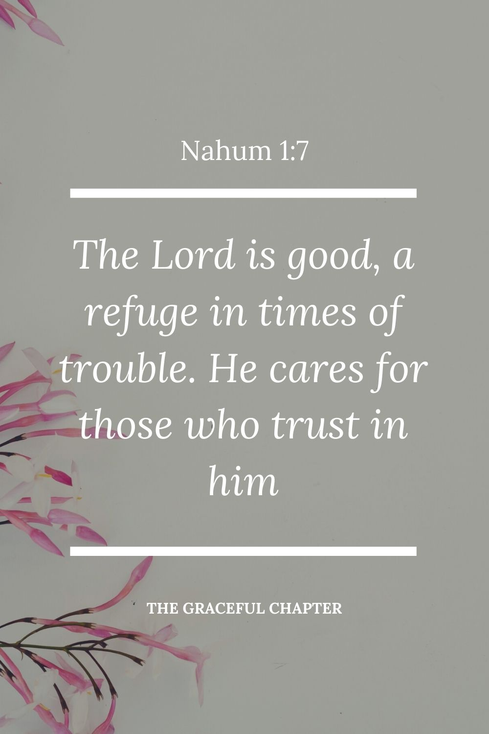 The Lord is good, a refuge in times of trouble. He cares for those who trust in him Nahum 1:7