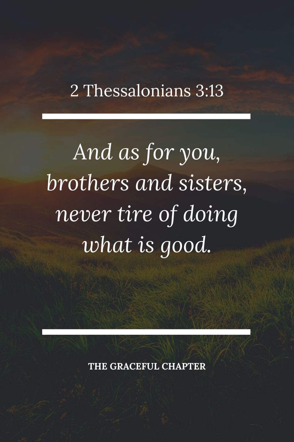 And as for you, brothers and sisters, never tire of doing what is good. 2 Thessalonians 3:13