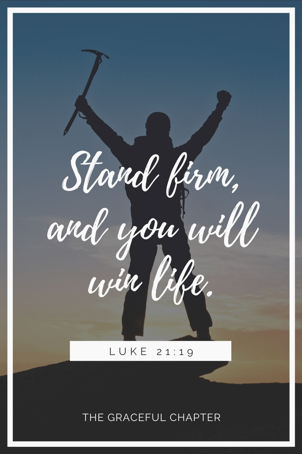 Stand firm, and you will win life. Luke 21:19