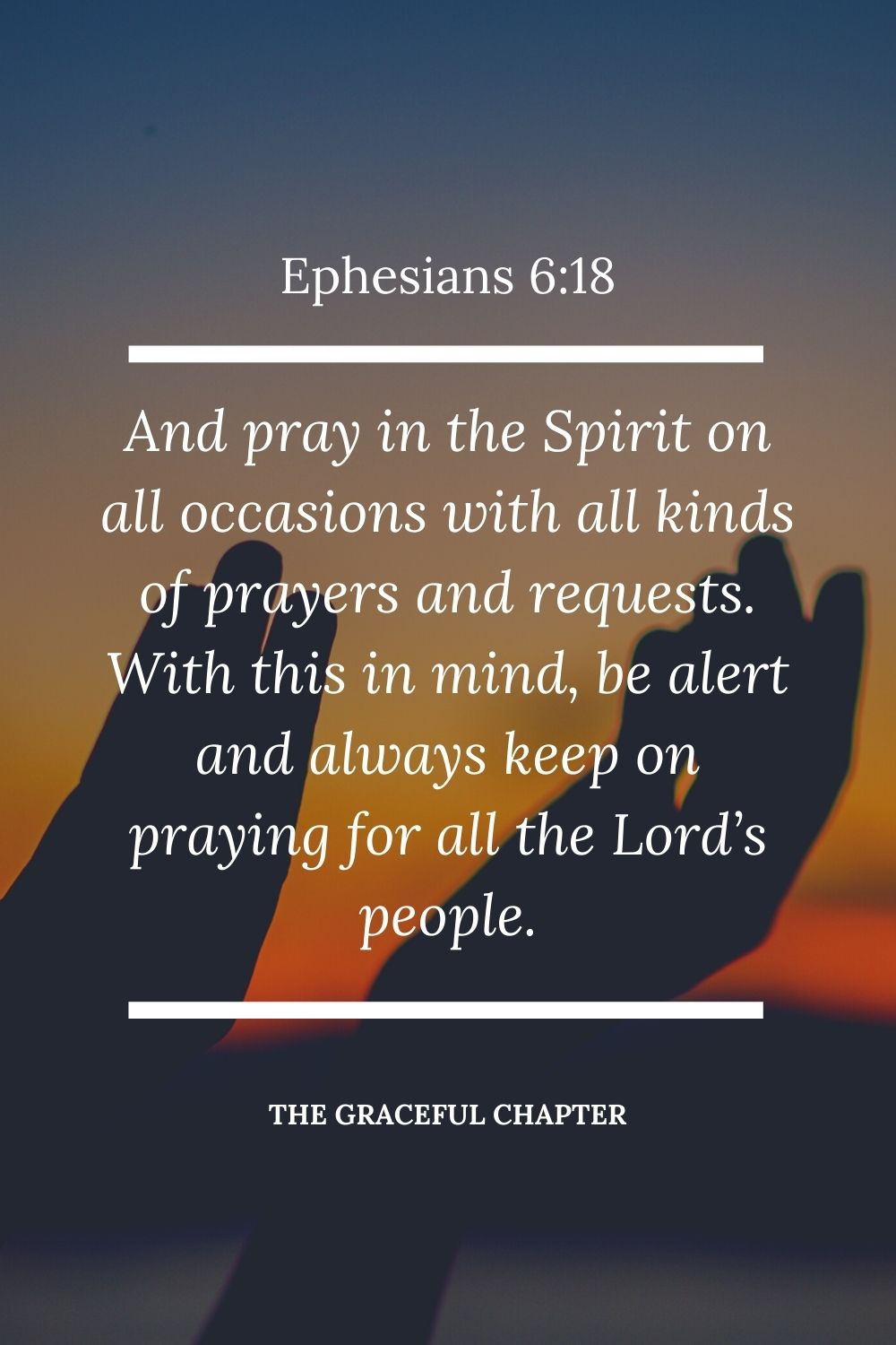 And pray in the Spirit on all occasions with all kinds of prayers and requests. With this in mind, be alert and always keep on praying for all the Lord's people. Ephesians 6:18