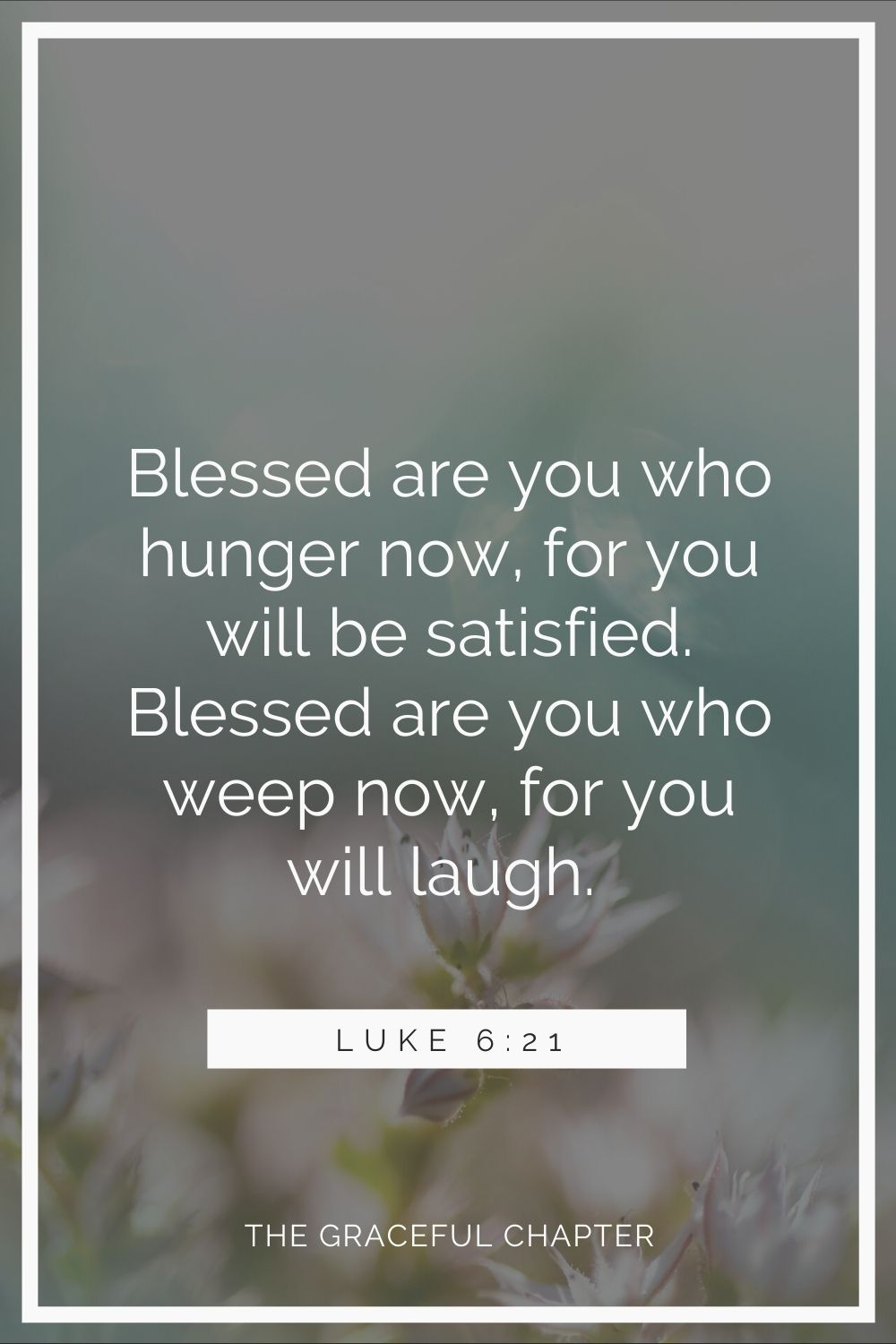 Blessed are you who hunger now, for you will be satisfied. Blessed are you who weep now, for you will laugh. Luke 6:21
