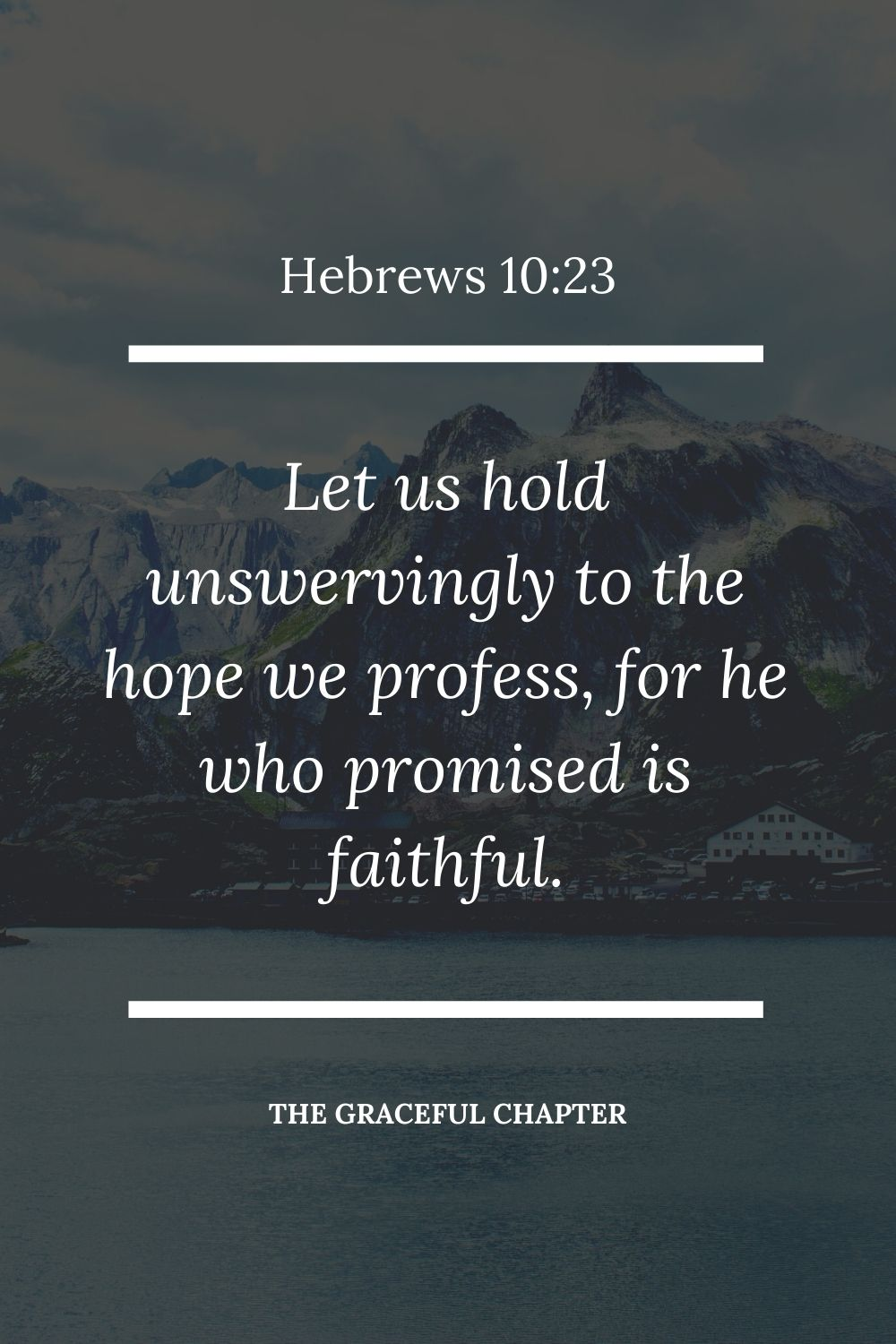 Let us hold unswervingly to the hope we profess, for he who promised is faithful.  Let us hold unswervingly to the hope we profess, for he who promised is faithful.  Hebrews 10:23