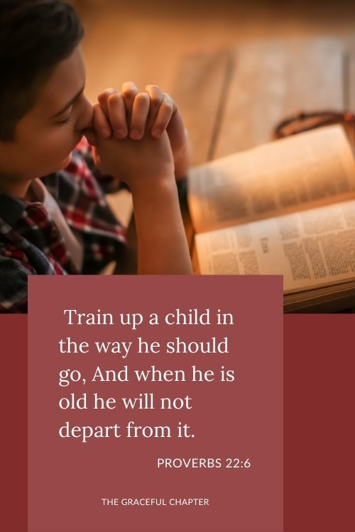 Train up a child in the way he should go, And when he is old he will not depart from it.  Proverbs 22:6