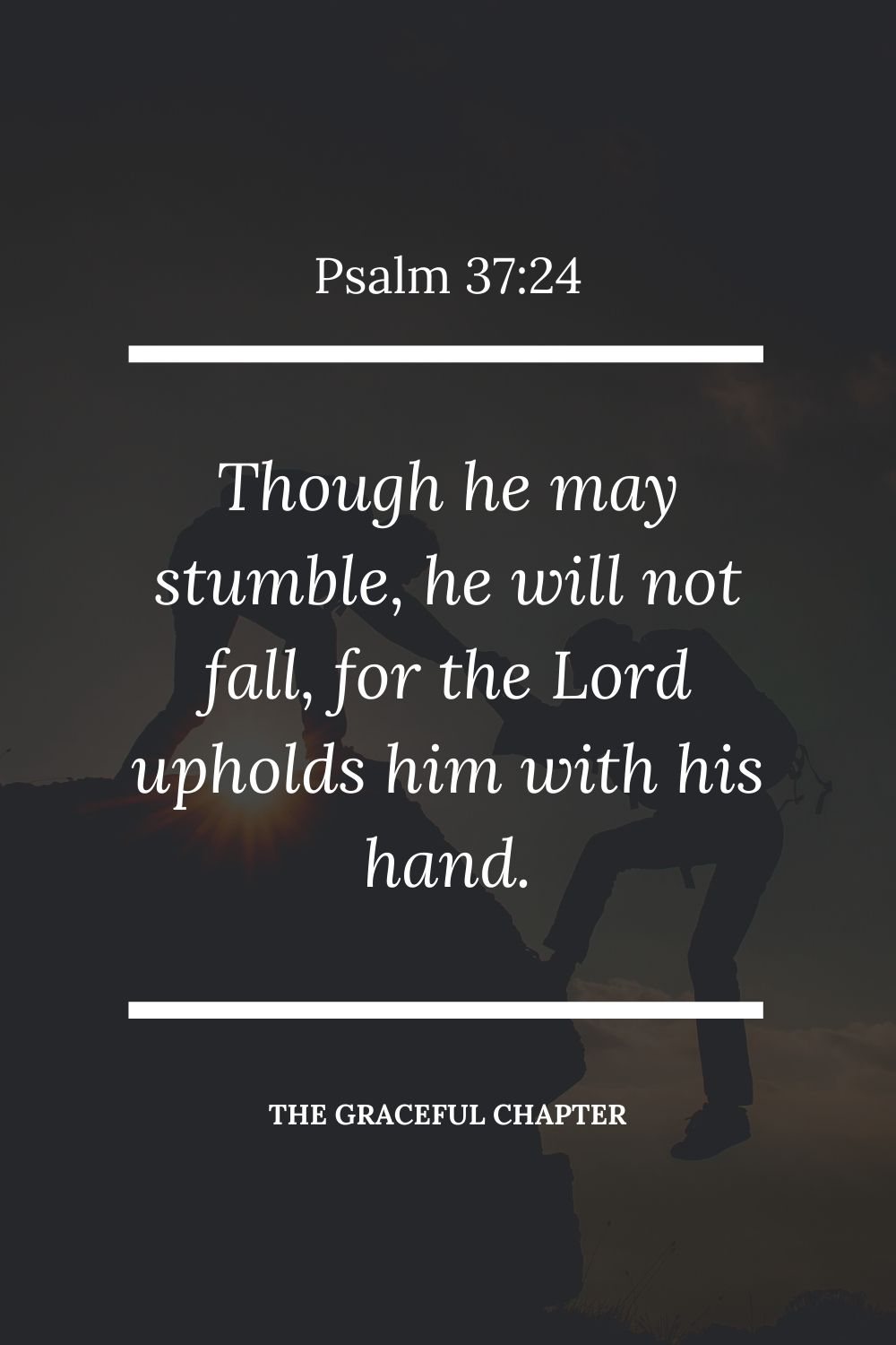 Though he may stumble, he will not fall, for the Lord upholds him with his hand.  Psalm 37:24