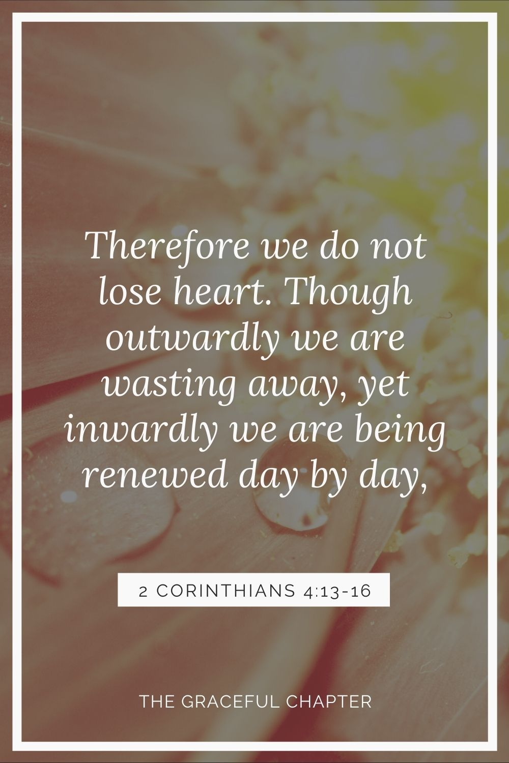 Therefore we do not lose heart. Though outwardly we are wasting away, yet inwardly we are being renewed day by day 2 Corinthians 4:16