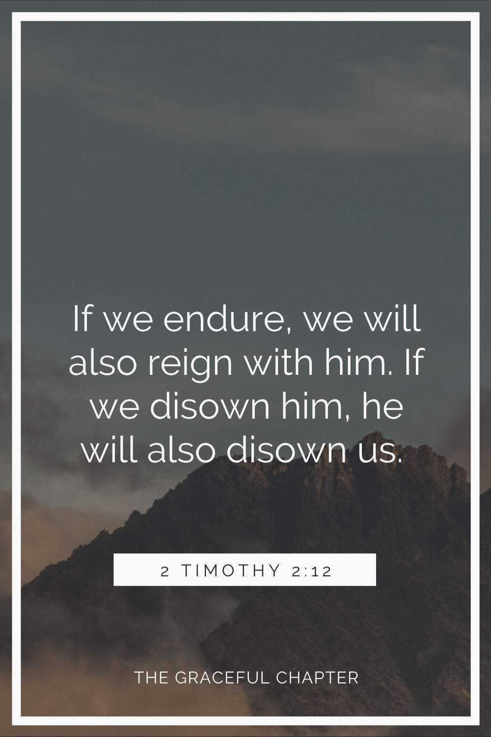 if we endure, we will also reign with him. If we disown him, he will also disown us. 2 Timothy 2:12