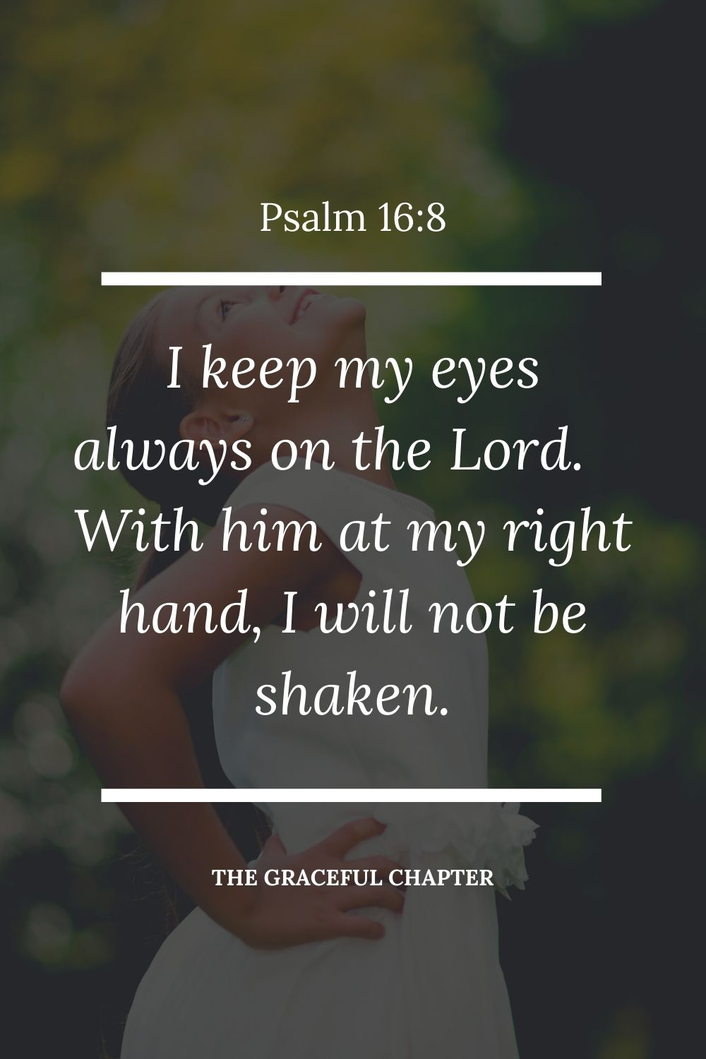 I keep my eyes always on the Lord. With him at my right hand, I will not be shaken. Psalm 16:8