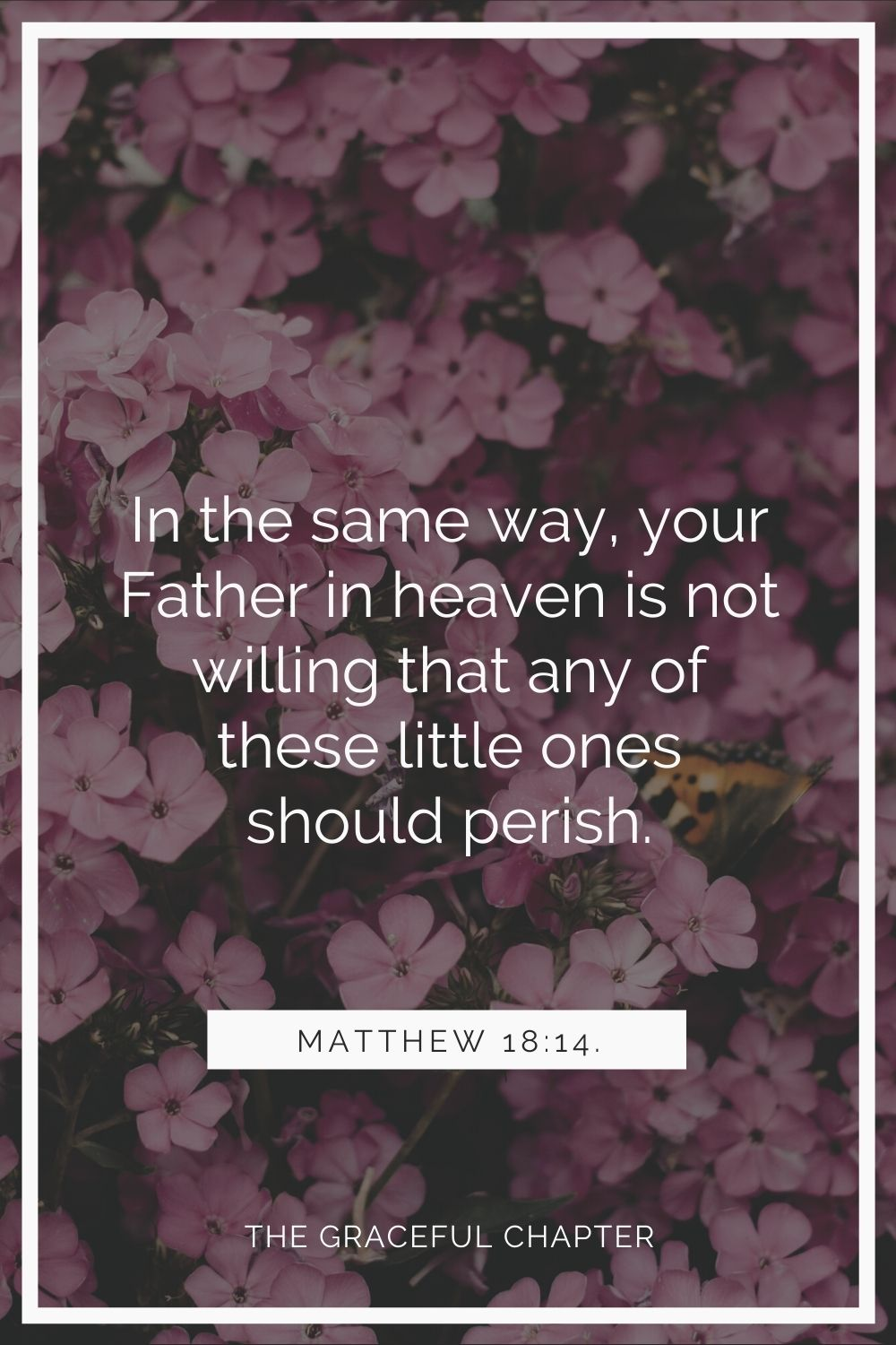 In the same way your Father in heaven is not willing that any of these little ones should perish Matthew 18:14.