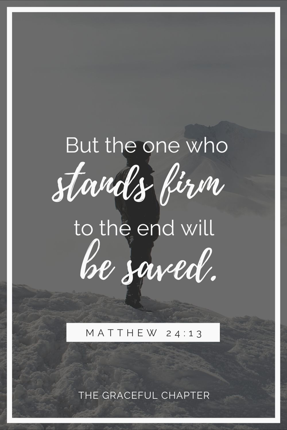 But the one who stands firm to the end will be saved. Matthew 24:13