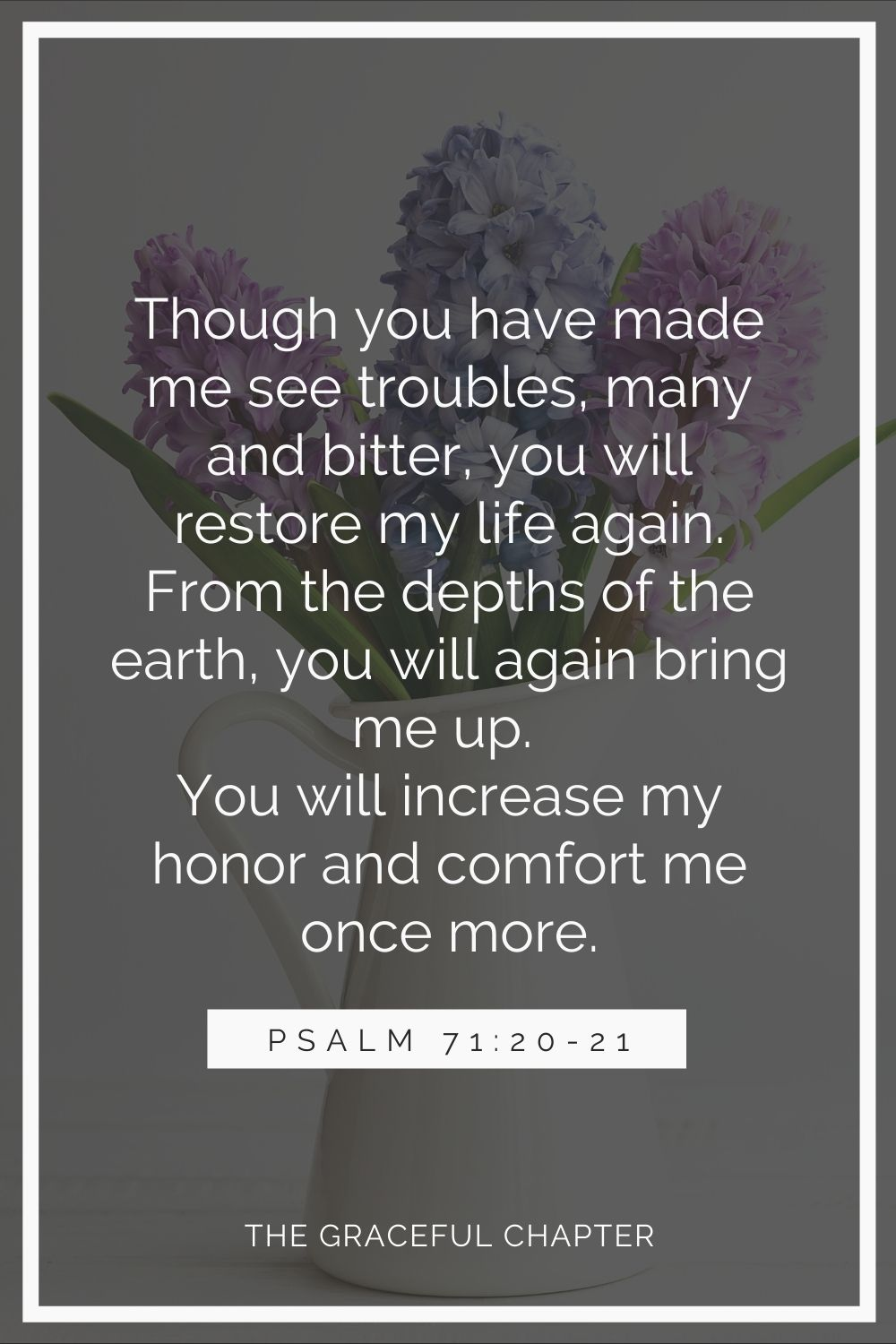 Though you have made me see troubles, many and bitter, you will restore my life again; from the depths of the earth you will again bring me up. You will increase my honor and comfort me once more. Psalm 71:20-21