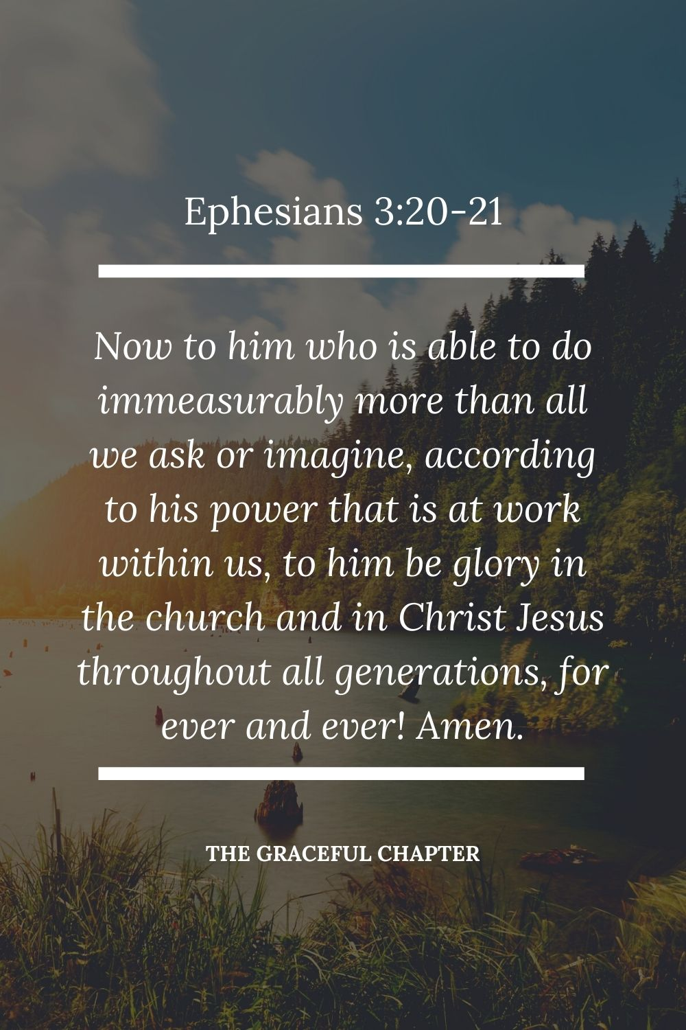 Now to him who is able to do immeasurably more than all we ask or imagine, according to his power that is at work within us,  to him be glory in the church and in Christ Jesus throughout all generations, forever and ever! Amen. Ephesians 3:20-21