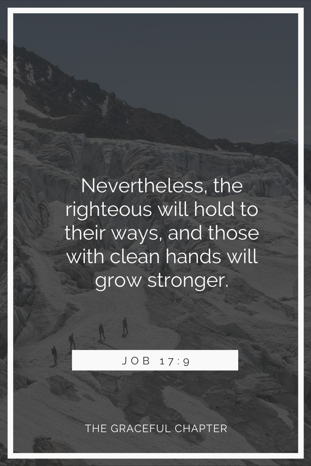 Nevertheless, the righteous will hold to their ways, and those with clean hands will grow stronger. Job 17:9