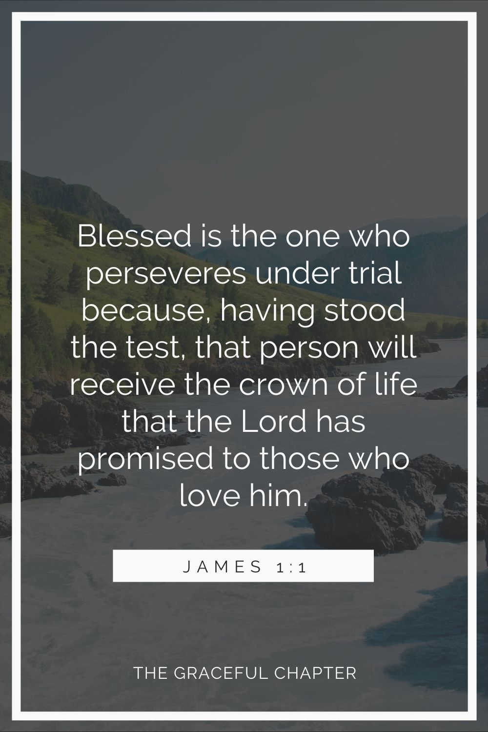 Blessed is the one who perseveres under trial because, having stood the test, that person will receive the crown of life that the Lord has promised to those who love him. James 1:1