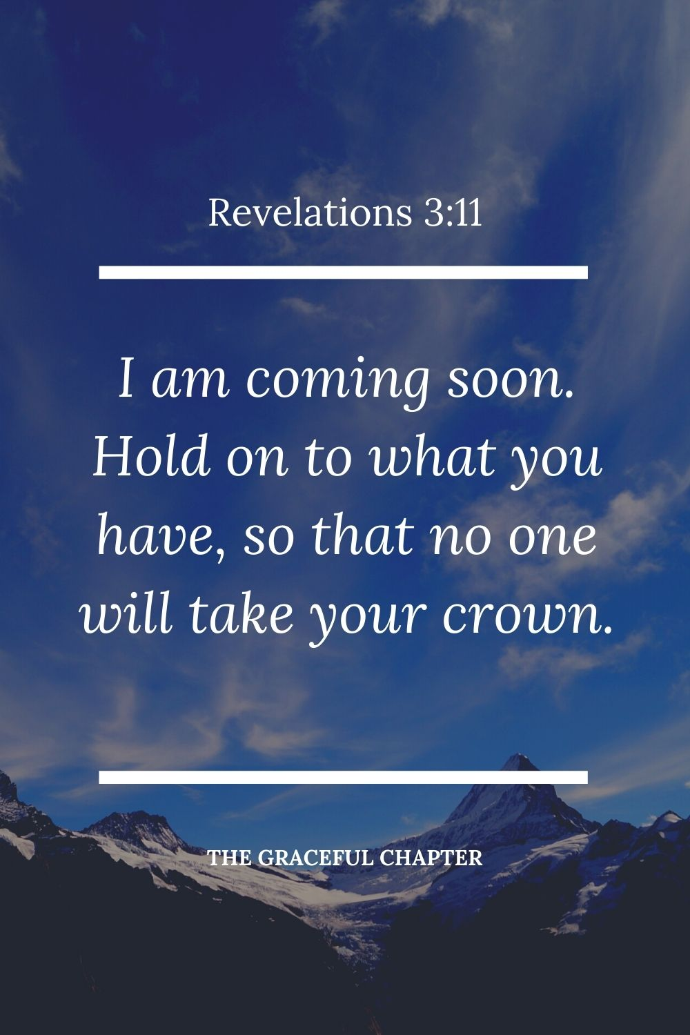 I am coming soon. Hold on to what you have, so that no one will take your crown. Revelations 3:11