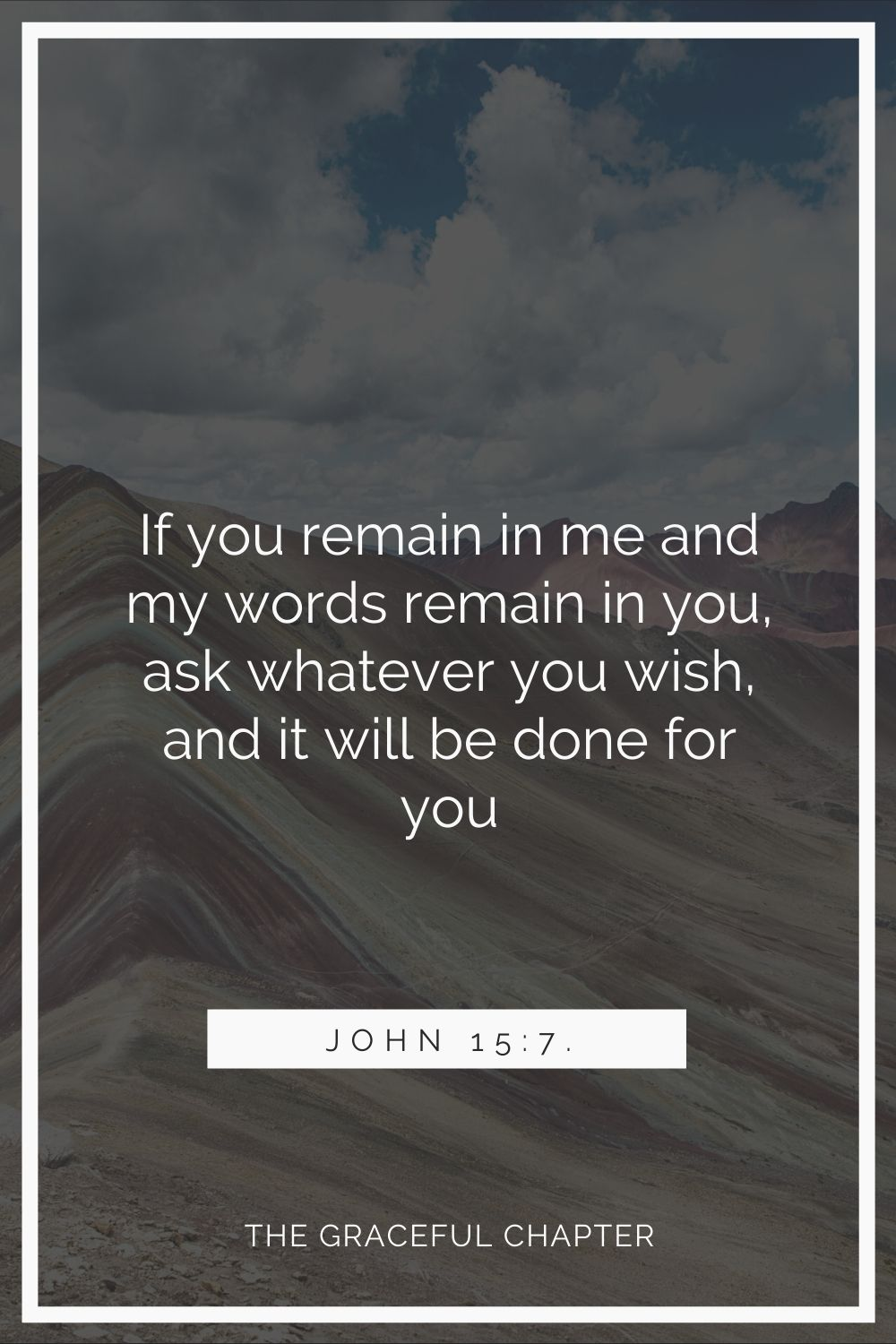If you remain in me and my words remain in you, ask whatever you wish, and it will be done for you John 15:7.