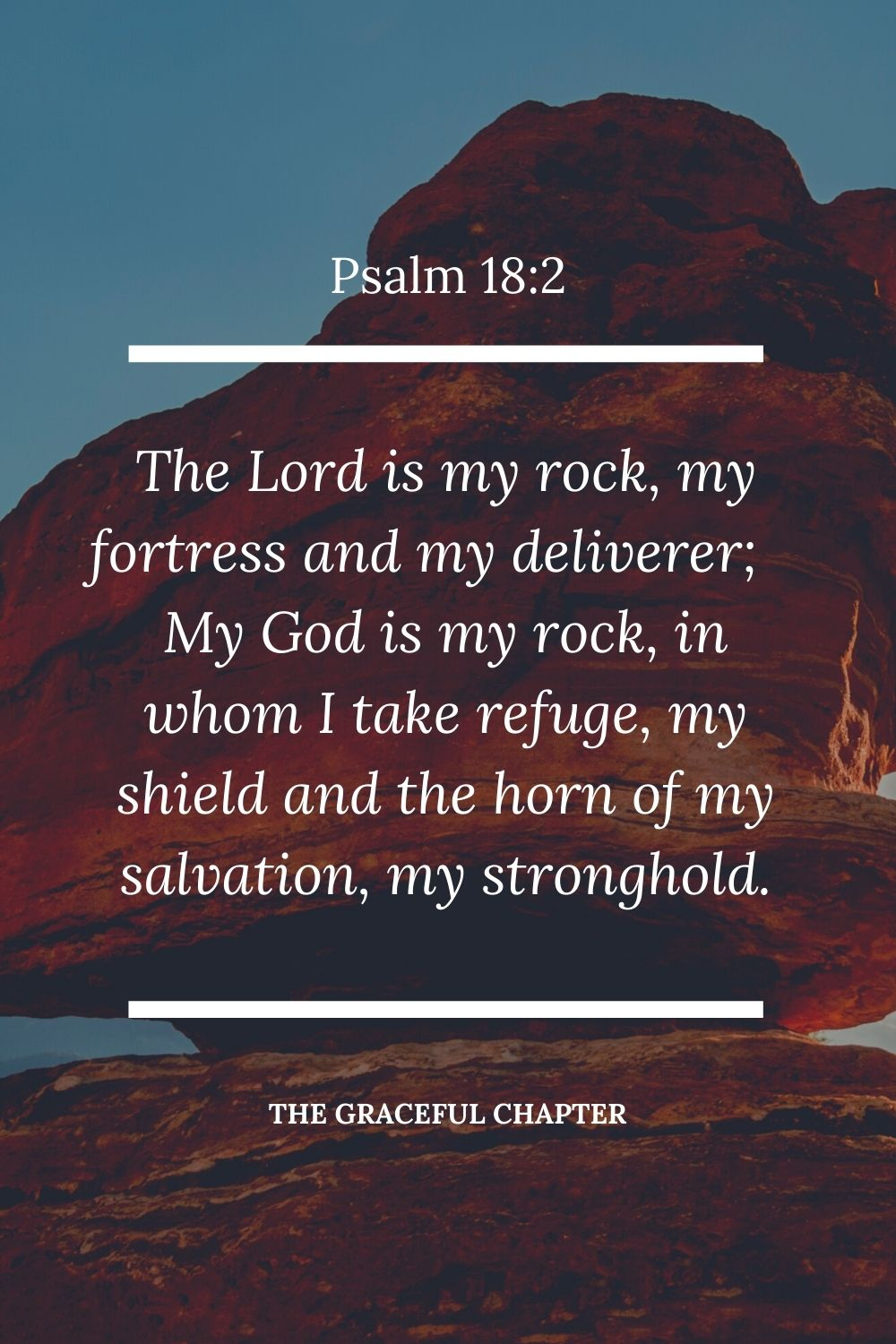 The Lord is my rock, my fortress and my deliverer; my God is my rock, in whom I take refuge, my shield and the horn of my salvation, my stronghold. Psalm 18:2