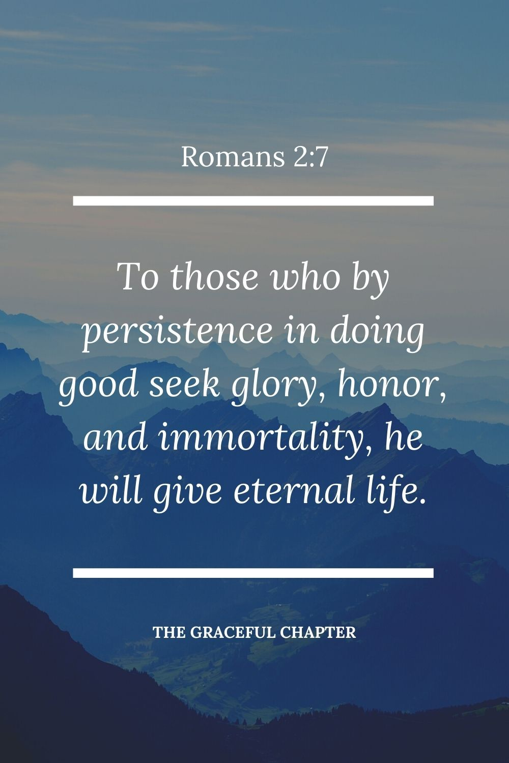 To those who by persistence in doing good seek glory, honor, and immortality, he will give eternal life. Romans 2:7