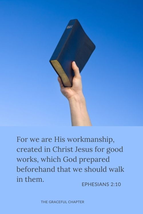 For we are His workmanship, created in Christ Jesus for good works, which God prepared beforehand that we should walk in them. Ephesians 2:10