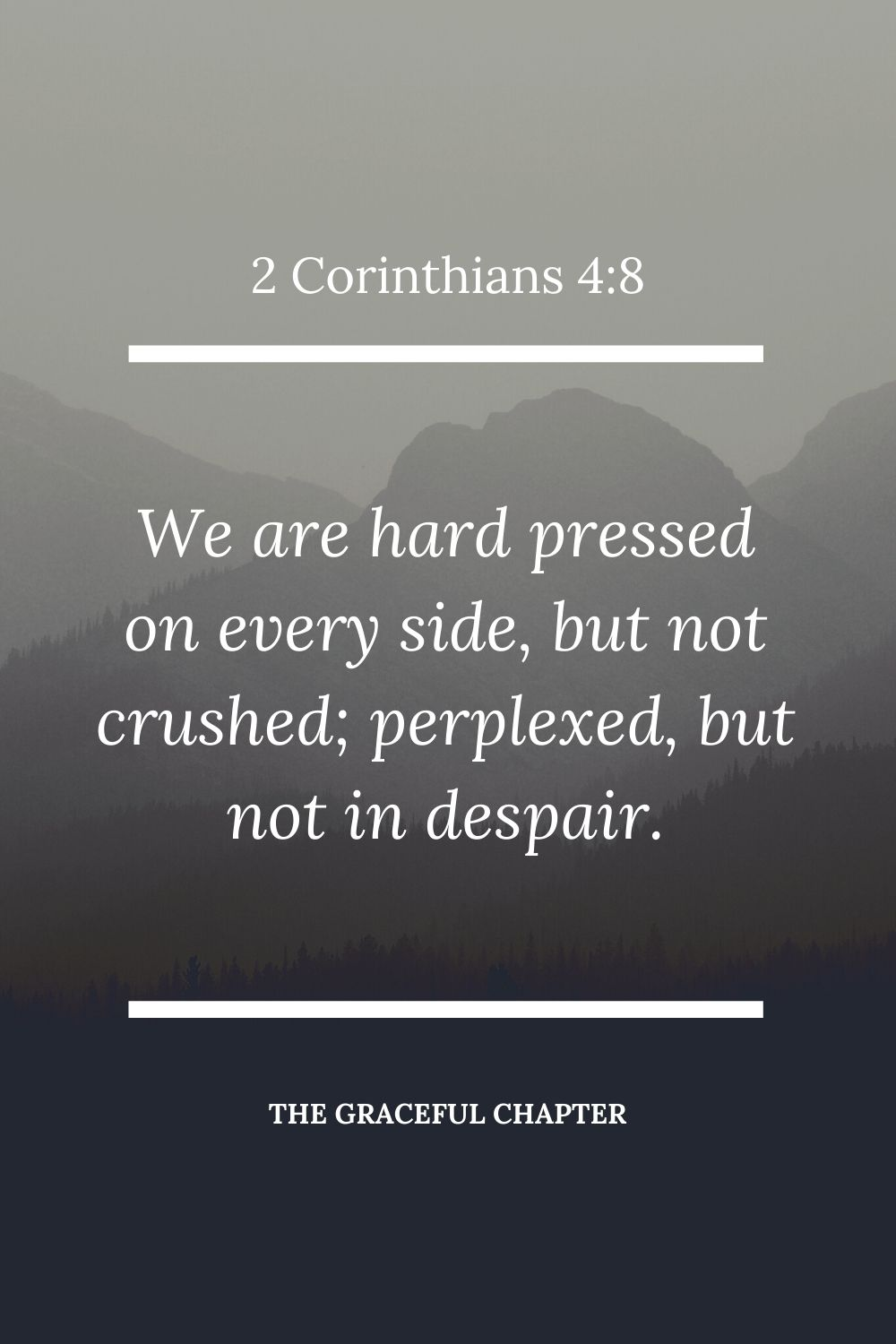 We are hard pressed on every side, but not crushed; perplexed, but not in despair; 2 Corinthians 4:8