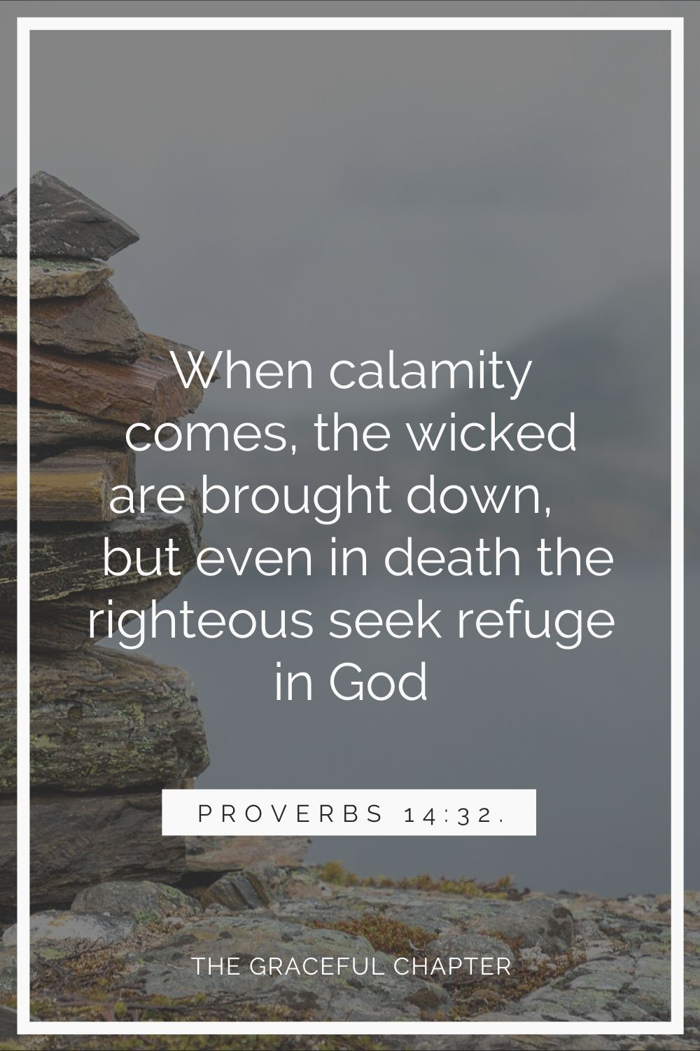When calamity comes, the wicked are brought down, but even in death, the righteous seek refuge in God. Proverbs 14:32.