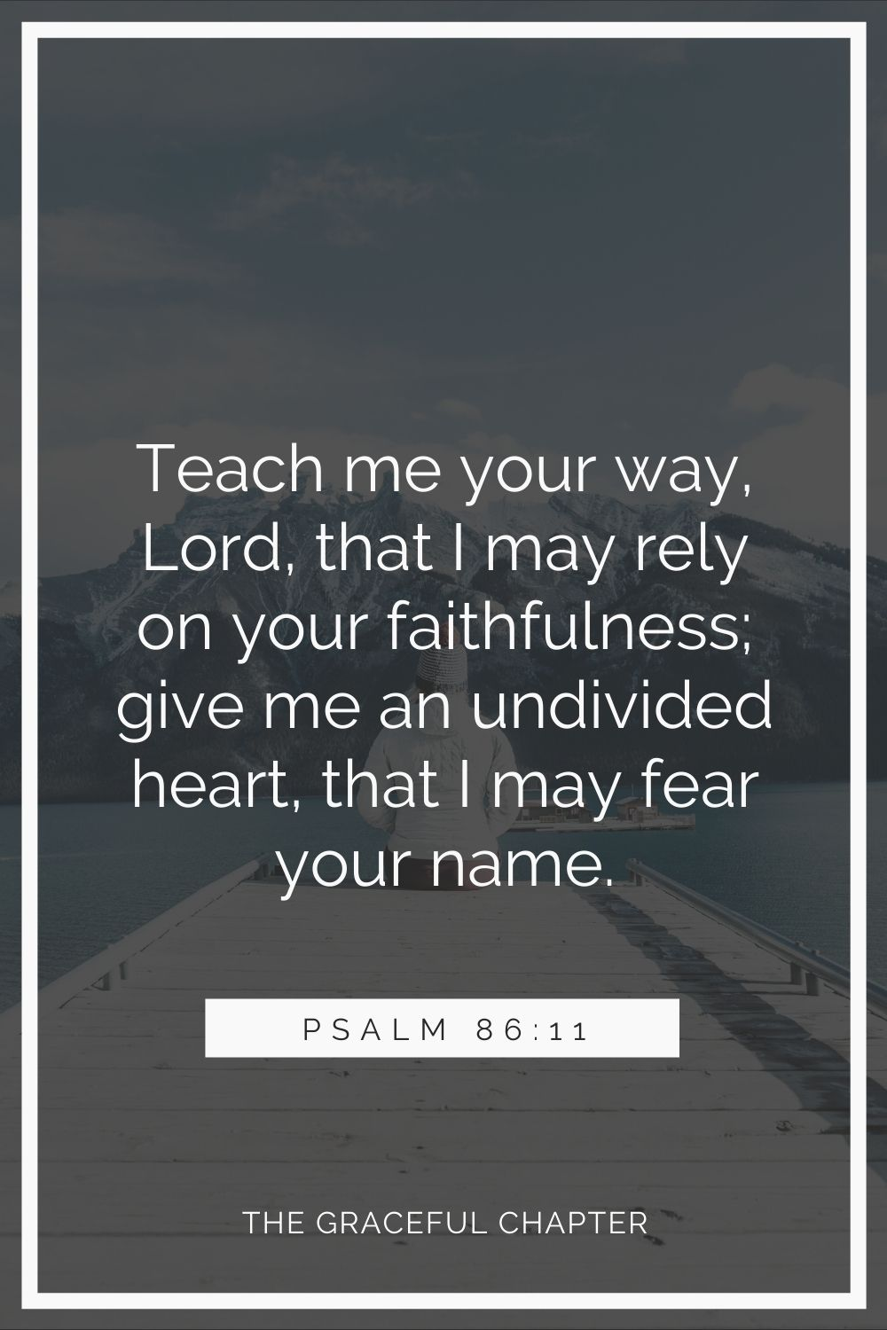 Teach me your way, Lord, that I may rely on your faithfulness; give me an undivided heart, that I may fear your name. Psalm 86:11