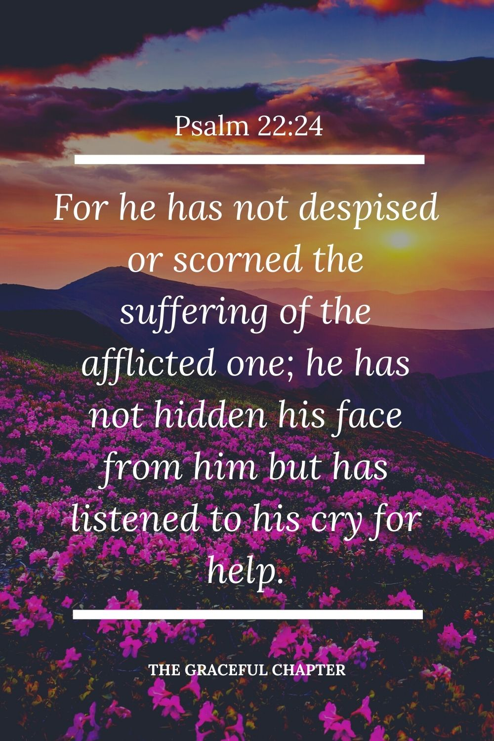 For he has not despised or scorned  the suffering of the afflicted one; he has not hidden his face from him but has listened to his cry for help Psalm 22:24.
