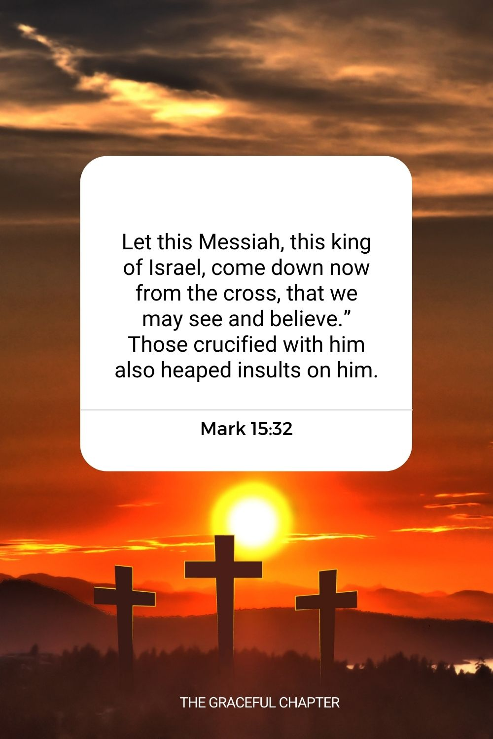 """Let this Messiah, this king of Israel, come down now from the cross, that we may see and believe."""" Those crucified with him also heaped insults on him. Mark 15:32"""
