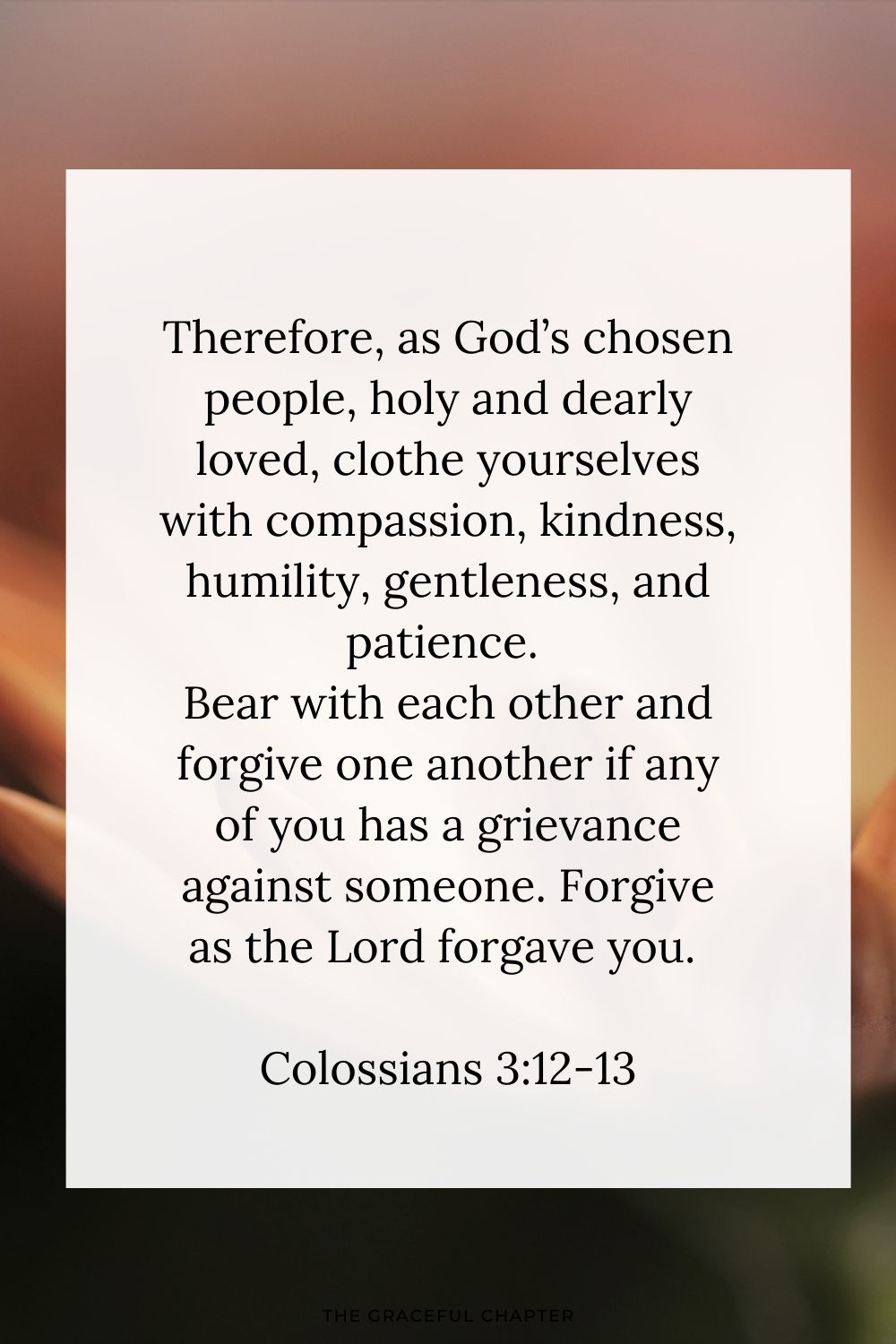Therefore, as God's chosen people, holy and dearly loved, clothe yourselves with compassion, kindness, humility, gentleness, and patience. Bear with each other and forgive one another if any of you has a grievance against someone. Forgive as the Lord forgave you. Colossians 3:12-13