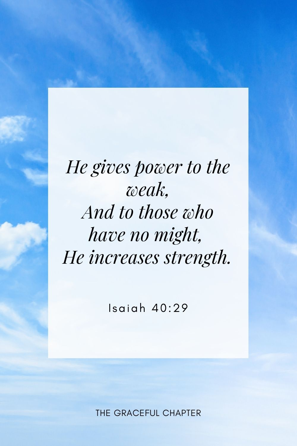 He gives power to the weak, And to those who have no might He increases strength. Isaiah 40:29
