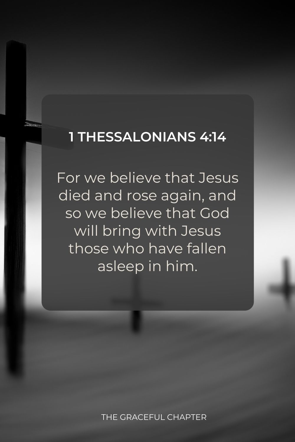 For we believe that Jesus died and rose again, and so we believe that God will bring with Jesus those who have fallen asleep in him. 1 Thessalonians 4:14
