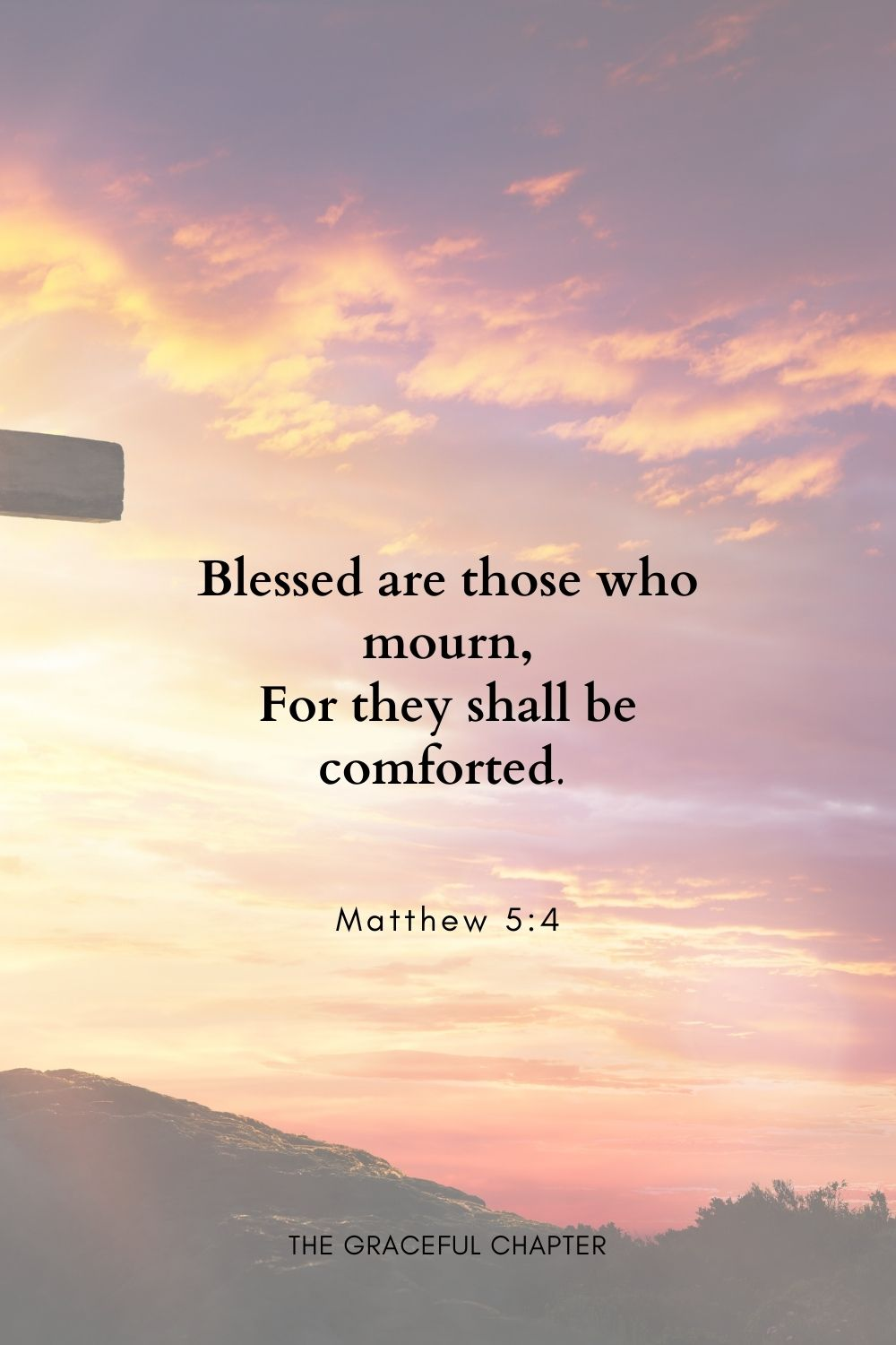 Blessed are those who mourn, For they shall be comforted. Matthew 5:4
