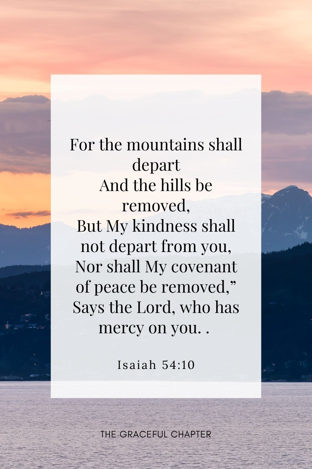 """For the mountains shall depart And the hills be removed, But My kindness shall not depart from you, Nor shall My covenant of peace be removed,"""" Says the Lord, who has mercy on you. Isaiah 54:10"""