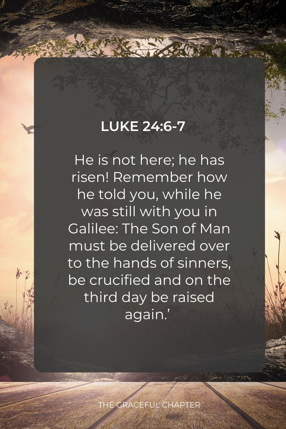 """He is not here; he has risen! Remember how he told you, while he was still with you in Galilee: The Son of Man must be delivered over to the hands of sinners, be crucified and on the third day be raised again.'  """"Luke 24:6-7"""