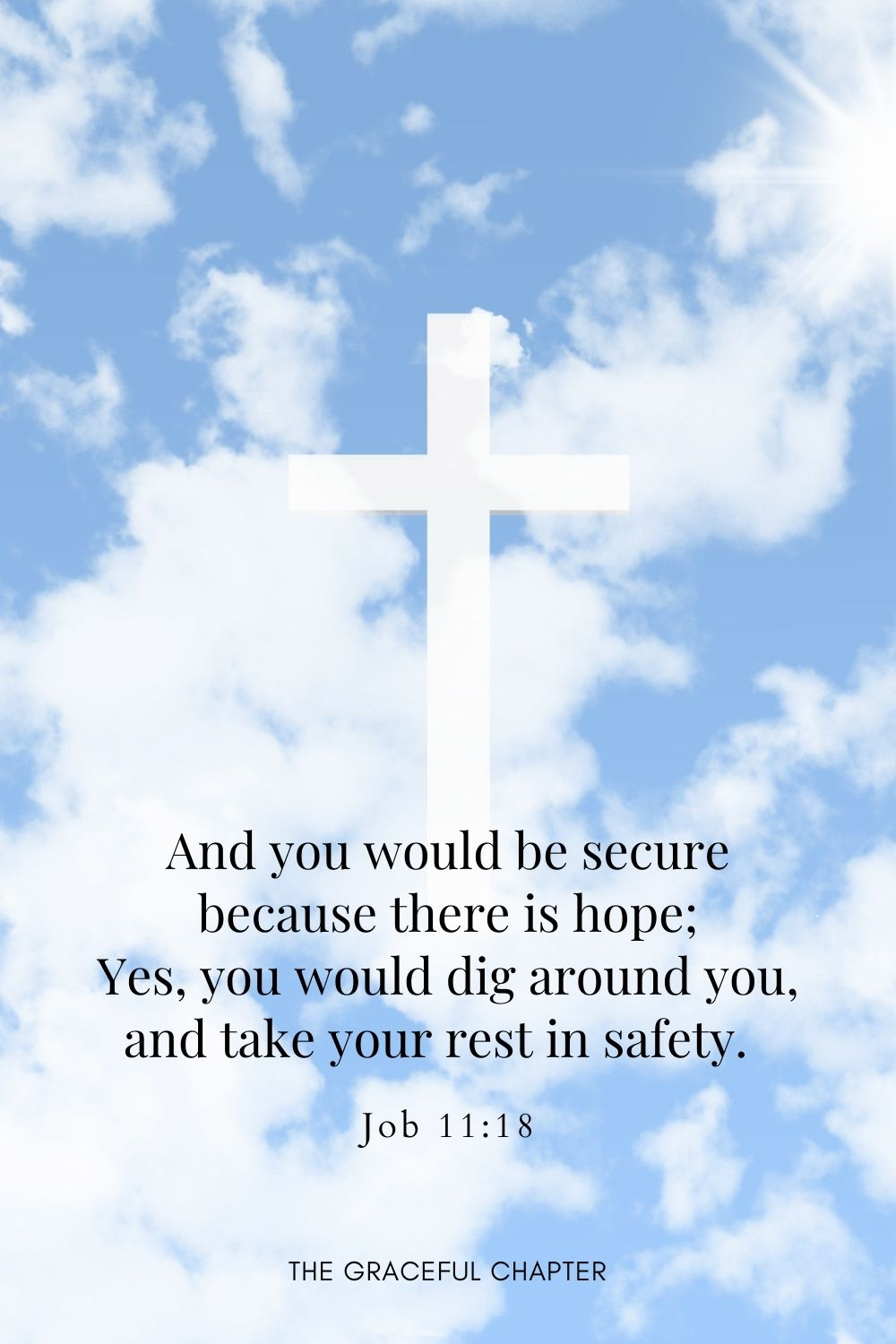 And you would be secure because there is hope; Yes, you would dig around you, and take your rest in safety.Job 11:18