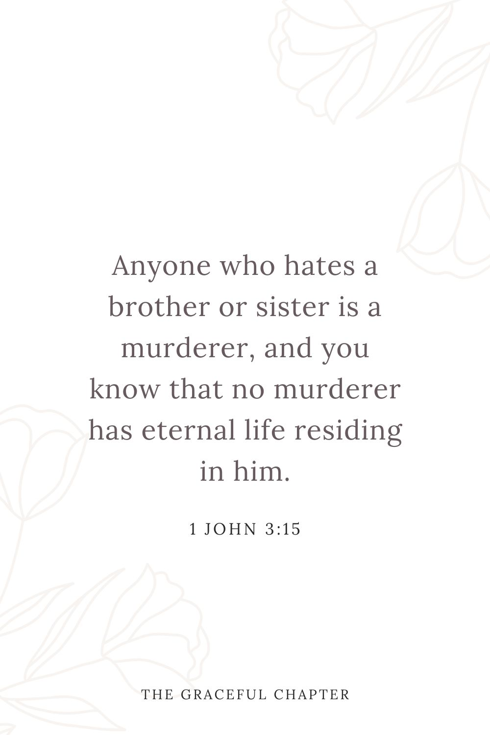 Anyone who hates a brother or sister is a murderer, and you know that no murderer has eternal life residing in him. 1 John 3:15