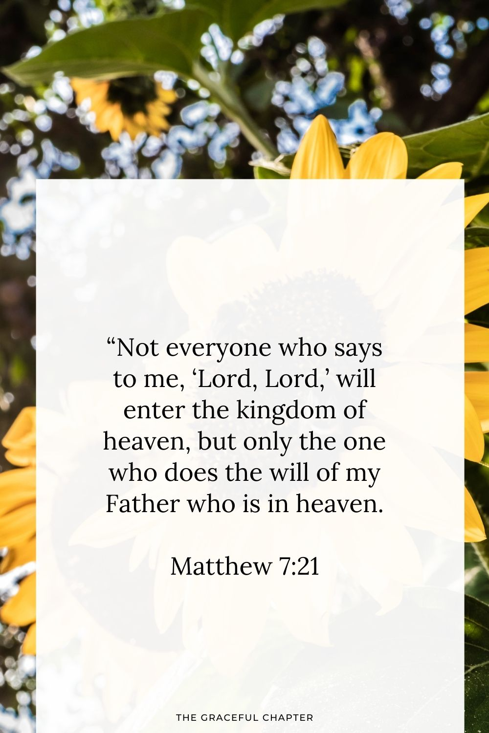 """Not everyone who says to me, 'Lord, Lord,' will enter the kingdom of heaven, but only the one who does the will of my Father who is in heaven.Matthew 7:21"