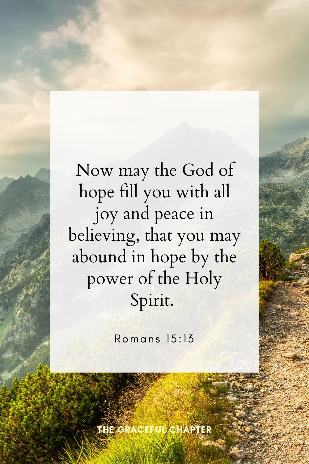 Now may the God of hope fill you with all joy and peace in believing, that you may abound in hope by the power of the Holy Spirit. Romans 15:13