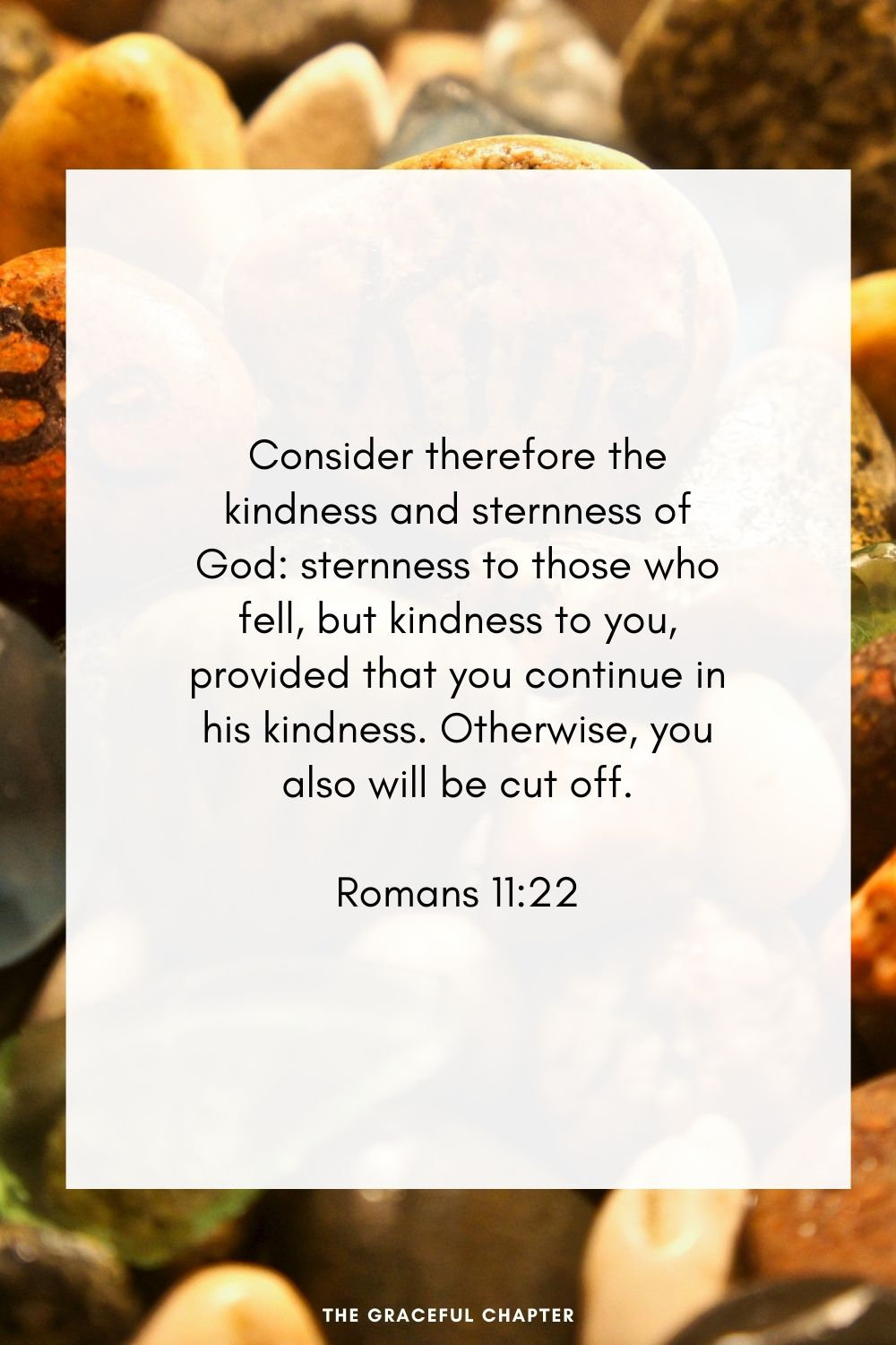 Consider therefore the kindness and sternness of God: sternness to those who fell, but kindness to you, provided that you continue in his kindness. Otherwise, you also will be cut off. Romans 11:22