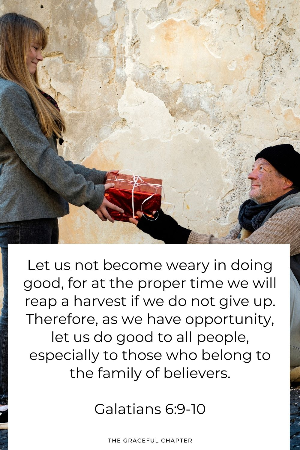 Let us not become weary in doing good, for at the proper time we will reap a harvest if we do not give up. Therefore, as we have opportunity, let us do good to all people, especially to those who belong to the family of believers. Galatians 6:9-10