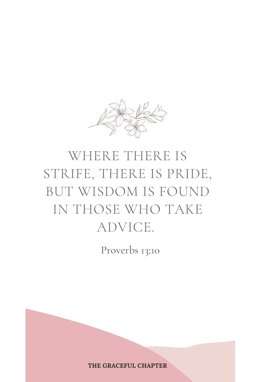 Where there is strife, there is pride,  but wisdom is found in those who take advice. Proverbs 13:10