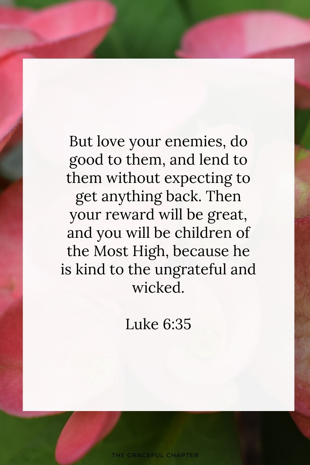 But love your enemies, do good to them, and lend to them without expecting to get anything back. Then your reward will be great, and you will be children of the Most High, because he is kind to the ungrateful and wicked. Luke 6:35