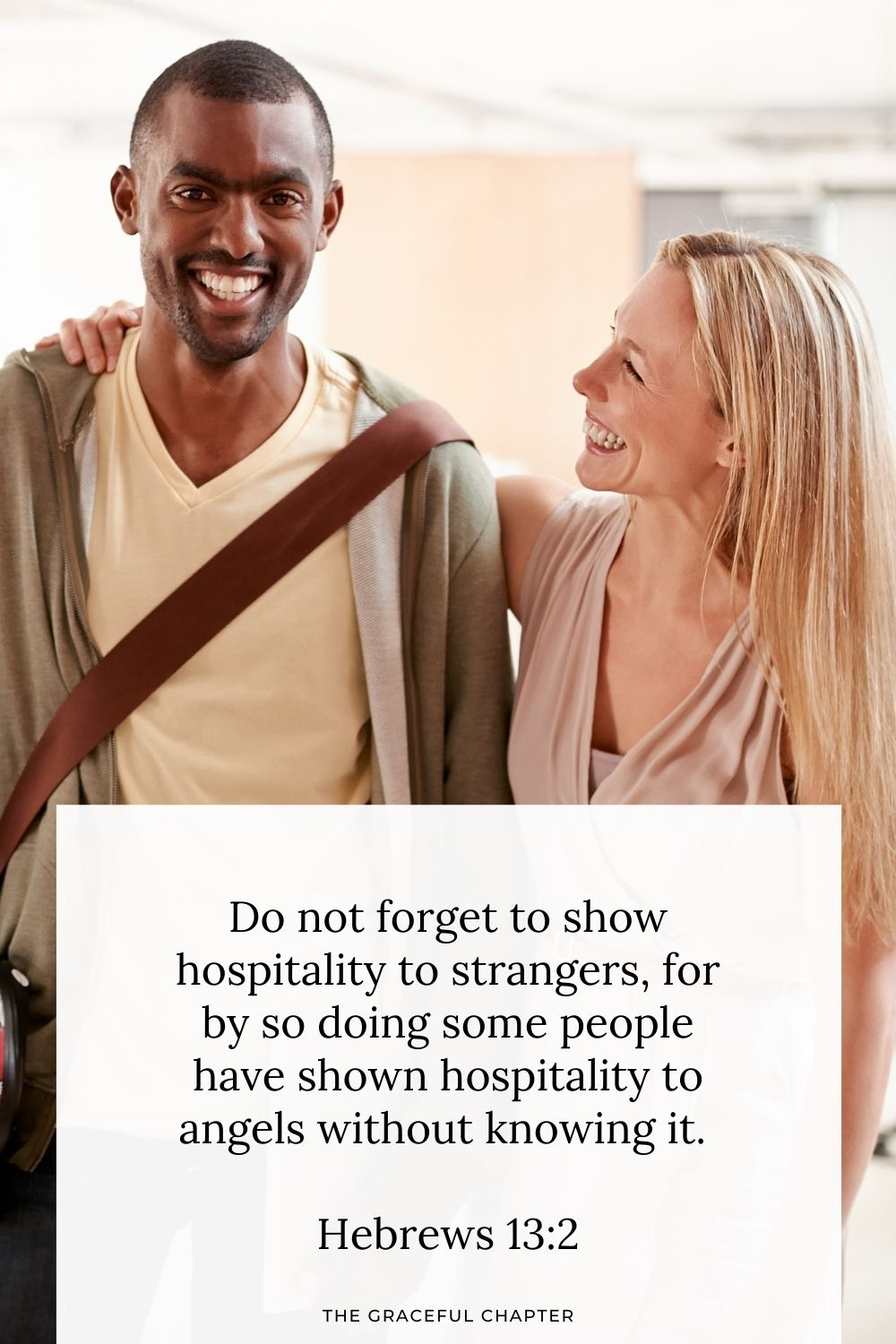 Do not forget to show hospitality to strangers, for by so doing some people have shown hospitality to angels without knowing it. Hebrews 13:2